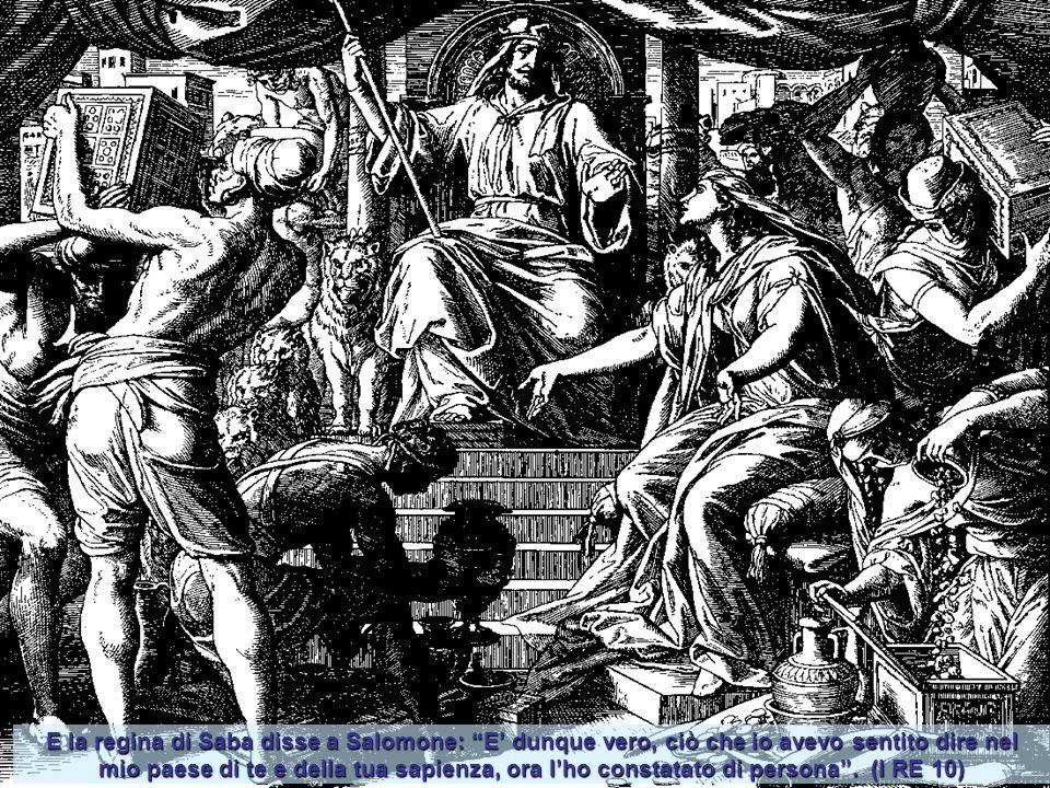 E la regina di Saba disse a Salomone: E' dunque vero, ciò che io avevo sentito dire nel mio paese di te e della tua sapienza, ora l'ho constatato di persona .