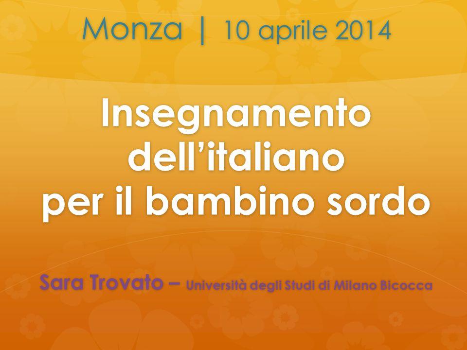 Monza | 10 aprile 2014 Insegnamento dell'italiano per il bambino sordo Sara Trovato – Università degli Studi di Milano Bicocca