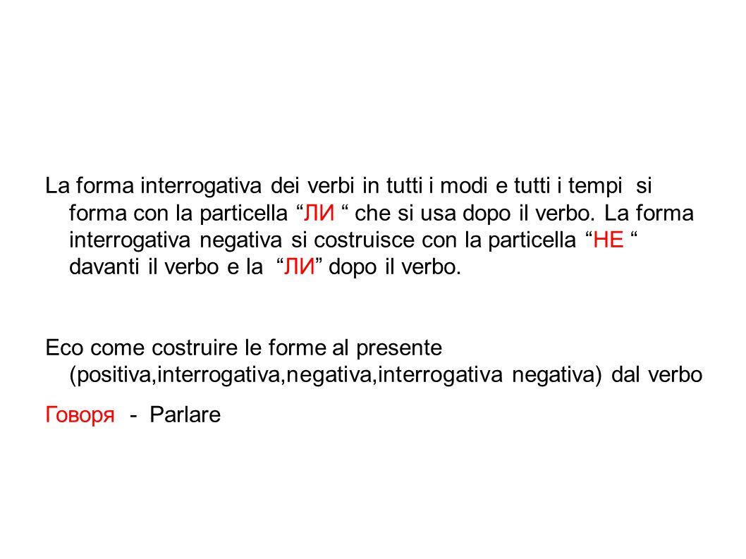 La forma interrogativa dei verbi in tutti i modi e tutti i tempi si forma con la particella ЛИ che si usa dopo il verbo. La forma interrogativa negativa si costruisce con la particella HE davanti il verbo e la ЛИ dopo il verbo.