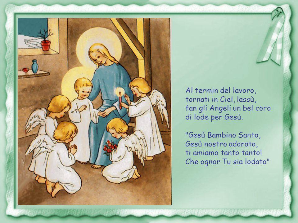 Al termin del lavoro, tornati in Ciel, lassù, fan gli Angeli un bel coro. di lode per Gesù. Gesù Bambino Santo,