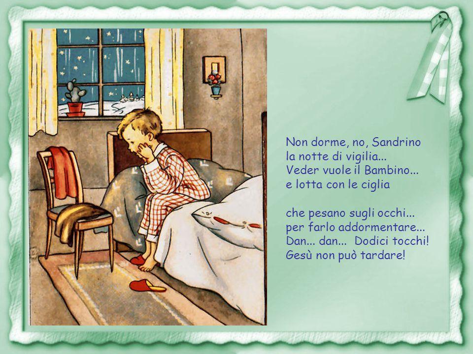 Non dorme, no, Sandrino la notte di vigilia... Veder vuole il Bambino... e lotta con le ciglia. che pesano sugli occhi...