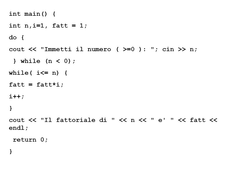 int main() { int n,i=1, fatt = 1; do { cout << Immetti il numero ( >=0 ): ; cin >> n; } while (n < 0);