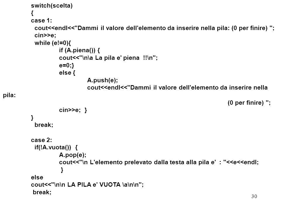 switch(scelta) { case 1: cout<<endl<< Dammi il valore dell elemento da inserire nella pila: (0 per finire) ; cin>>e;