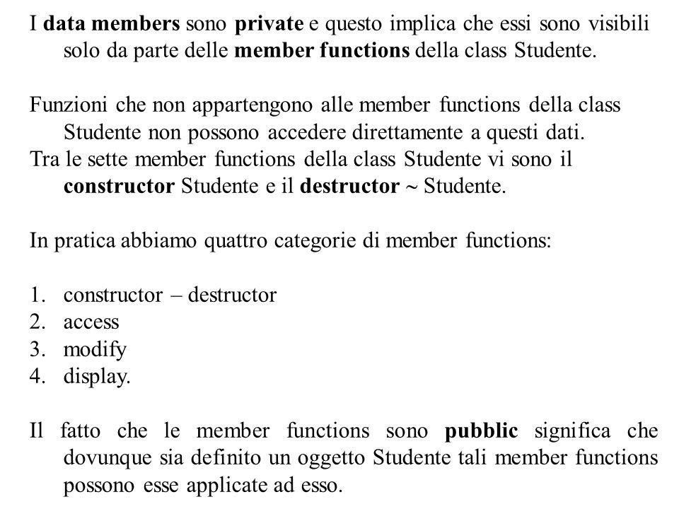 I data members sono private e questo implica che essi sono visibili solo da parte delle member functions della class Studente.