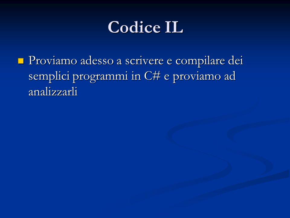 Codice IL Proviamo adesso a scrivere e compilare dei semplici programmi in C# e proviamo ad analizzarli.