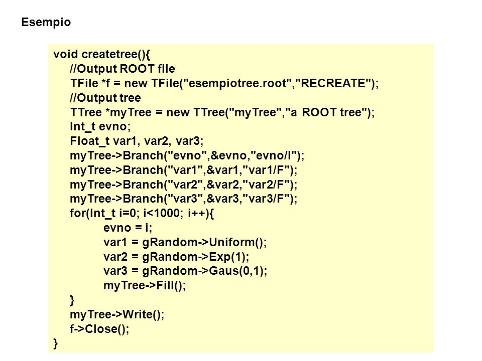 Esempio void createtree(){ //Output ROOT file. TFile *f = new TFile( esempiotree.root , RECREATE );