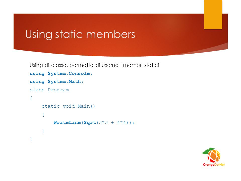 Using static members Using di classe, permette di usarne i membri statici. using System.Console; using System.Math;