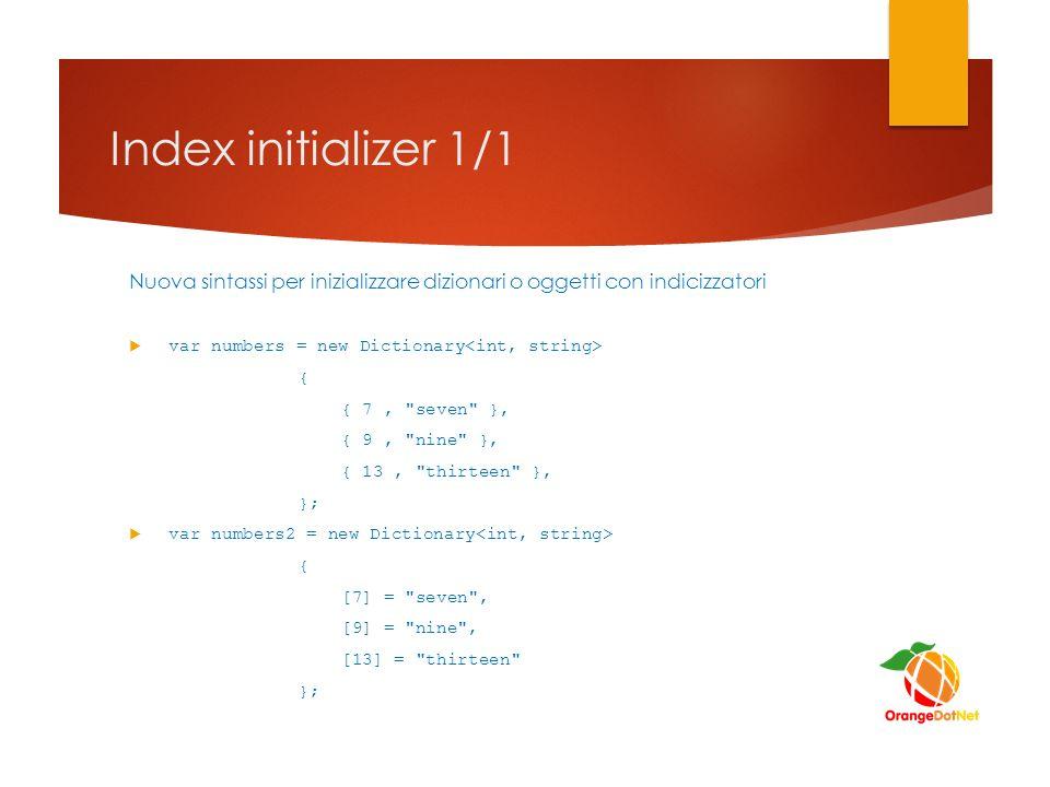 Index initializer 1/1 Nuova sintassi per inizializzare dizionari o oggetti con indicizzatori. var numbers = new Dictionary<int, string>