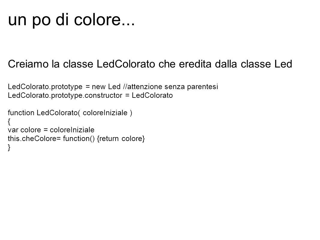un po di colore... Creiamo la classe LedColorato che eredita dalla classe Led. LedColorato.prototype = new Led //attenzione senza parentesi.