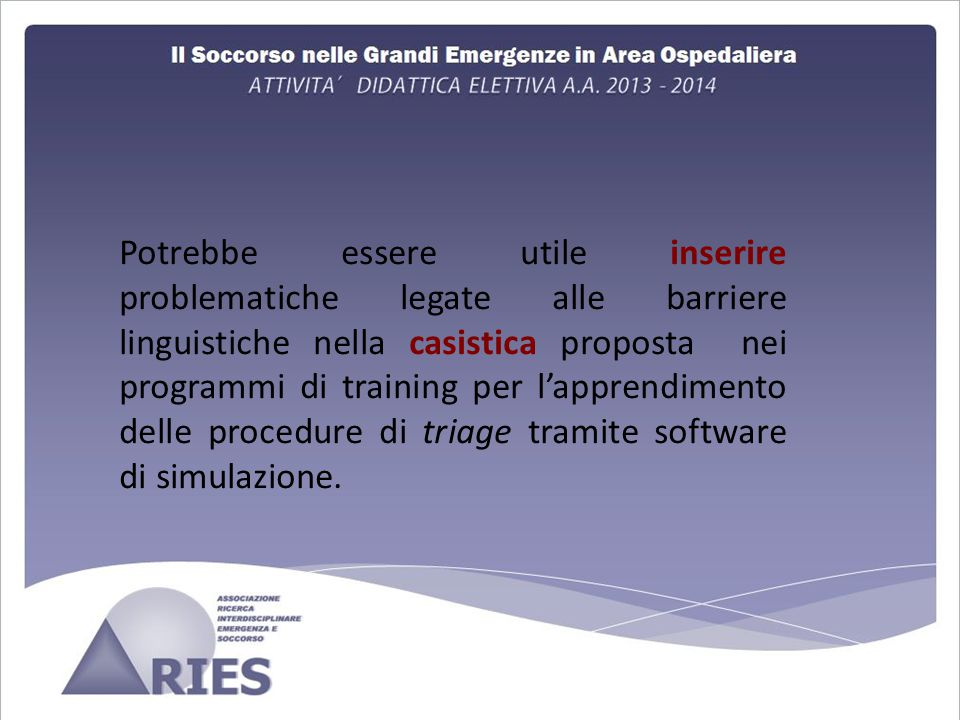 Potrebbe essere utile inserire problematiche legate alle barriere linguistiche nella casistica proposta nei programmi di training per l'apprendimento delle procedure di triage tramite software di simulazione.