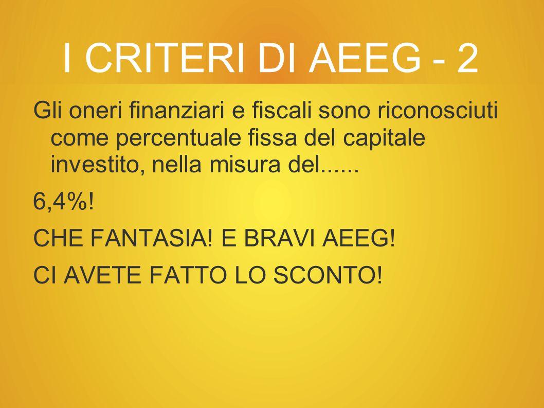 I CRITERI DI AEEG - 2 Gli oneri finanziari e fiscali sono riconosciuti come percentuale fissa del capitale investito, nella misura del......