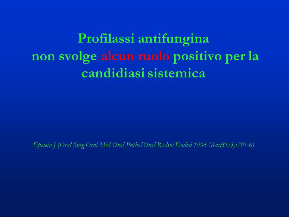 Profilassi antifungina non svolge alcun ruolo positivo per la candidiasi sistemica Epstein J (Oral Surg Oral Med Oral Pathol Oral Radiol Endod 1996 Mar;81(3):291-6)