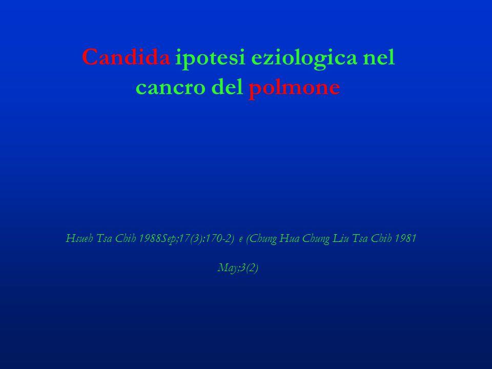 Candida ipotesi eziologica nel cancro del polmone Hsueh Tsa Chih 1988Sep;17(3):170-2) e (Chung Hua Chung Liu Tsa Chih 1981 May;3(2)