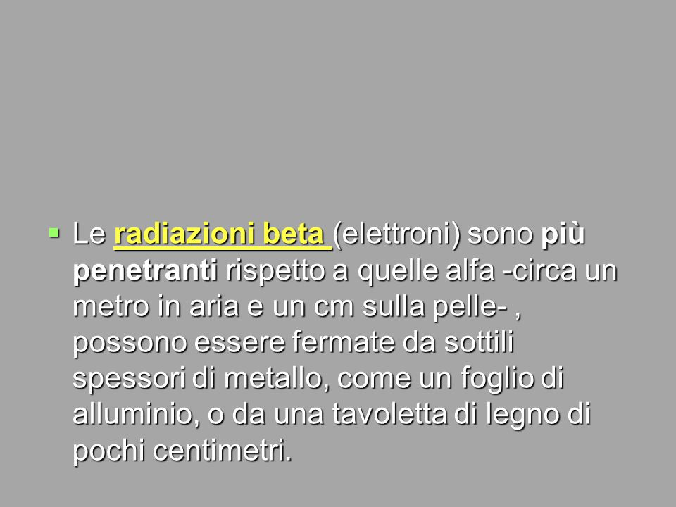 Le radiazioni beta (elettroni) sono più penetranti rispetto a quelle alfa -circa un metro in aria e un cm sulla pelle- , possono essere fermate da sottili spessori di metallo, come un foglio di alluminio, o da una tavoletta di legno di pochi centimetri.