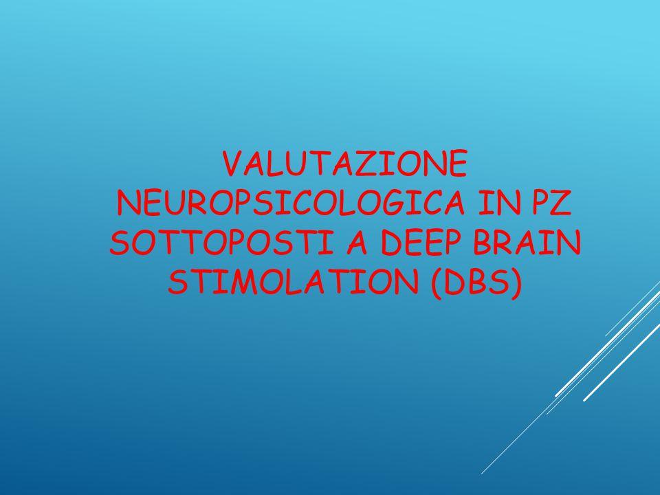 VALUTAZIONE NEUROPSICOLOGICA IN PZ SOTTOPOSTI A DEEP BRAIN STIMOLATION (DBS)