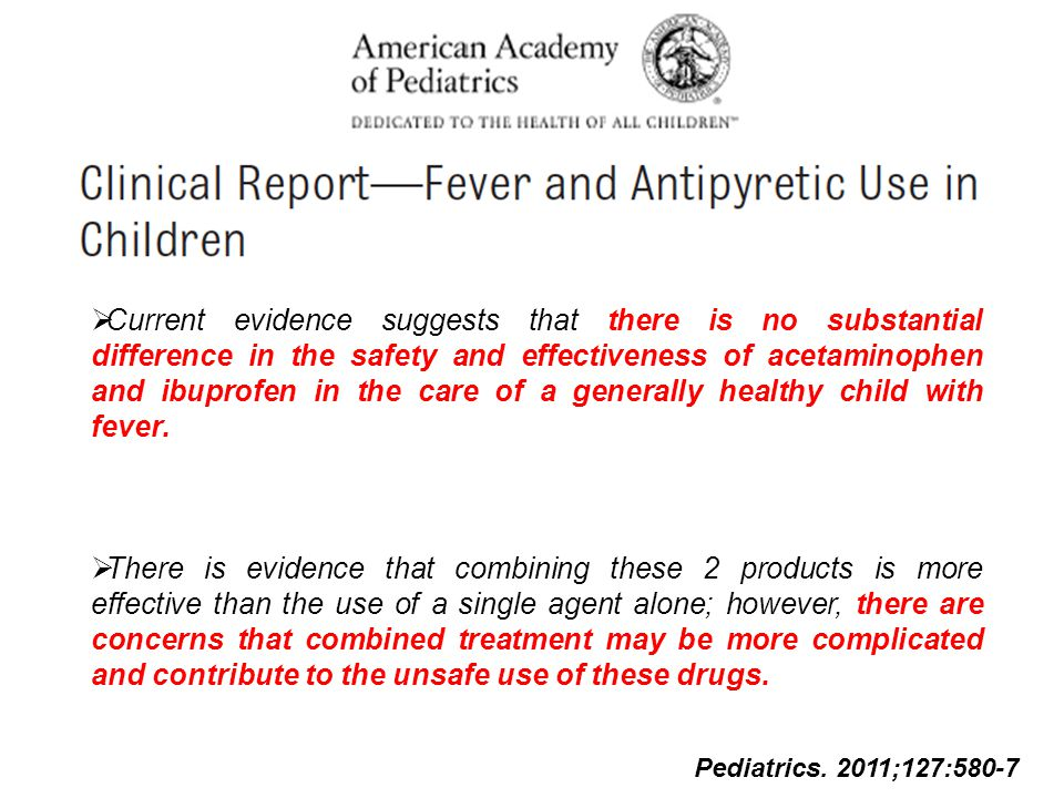 Current evidence suggests that there is no substantial difference in the safety and effectiveness of acetaminophen and ibuprofen in the care of a generally healthy child with fever.