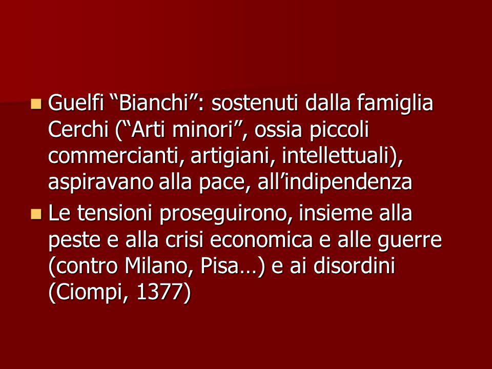 Guelfi Bianchi : sostenuti dalla famiglia Cerchi ( Arti minori , ossia piccoli commercianti, artigiani, intellettuali), aspiravano alla pace, all'indipendenza