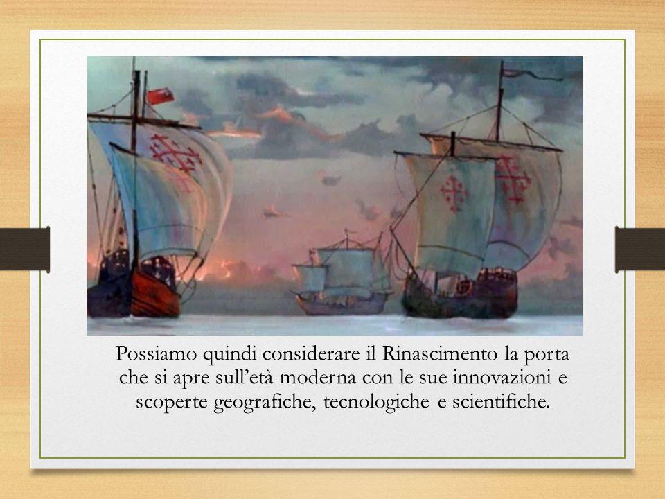 Possiamo quindi considerare il Rinascimento la porta che si apre sull'età moderna con le sue innovazioni e scoperte geografiche, tecnologiche e scientifiche.