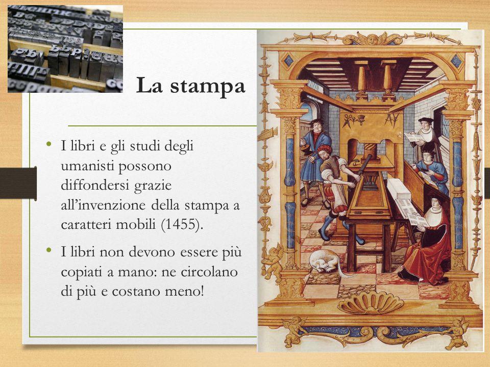 La stampa I libri e gli studi degli umanisti possono diffondersi grazie all'invenzione della stampa a caratteri mobili (1455).