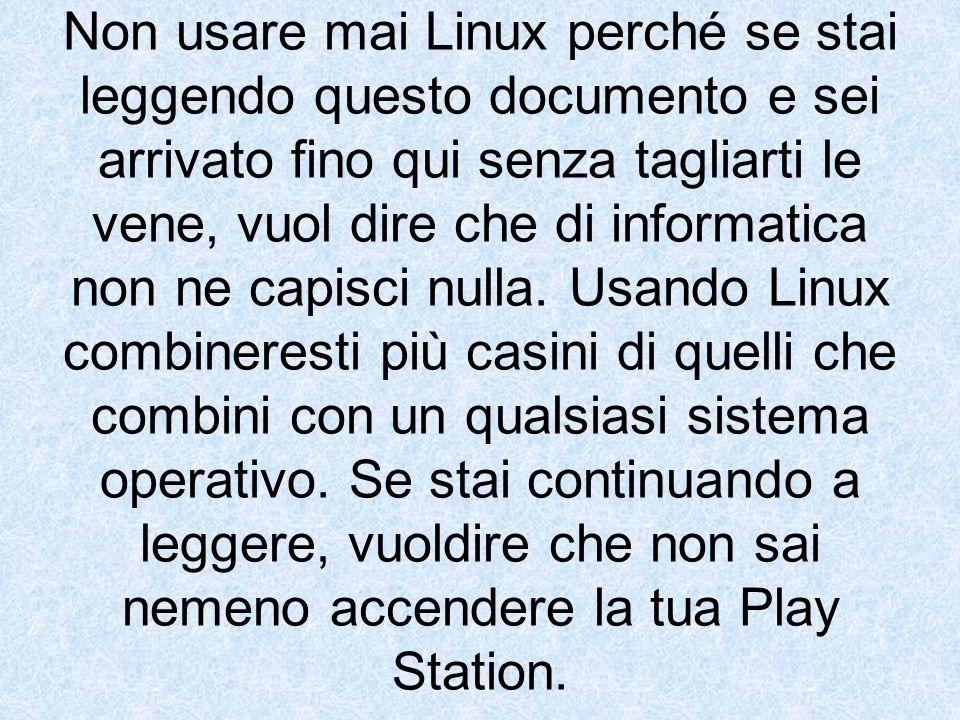 Non usare mai Linux perché se stai leggendo questo documento e sei arrivato fino qui senza tagliarti le vene, vuol dire che di informatica non ne capisci nulla.