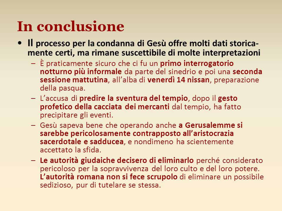 In conclusione Il processo per la condanna di Gesù offre molti dati storica-mente certi, ma rimane suscettibile di molte interpretazioni.