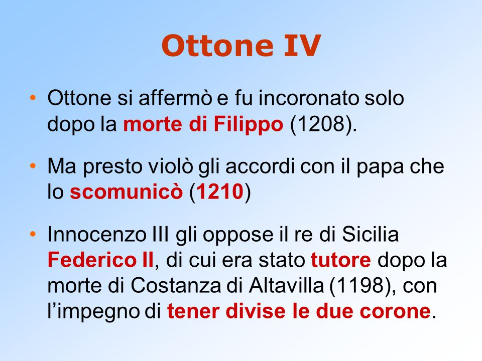 Ottone IV Ottone si affermò e fu incoronato solo dopo la morte di Filippo (1208). Ma presto violò gli accordi con il papa che lo scomunicò (1210)