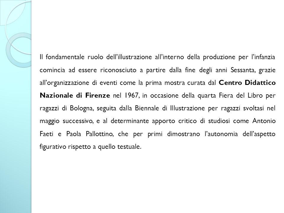 Il fondamentale ruolo dell'illustrazione all'interno della produzione per l'infanzia comincia ad essere riconosciuto a partire dalla fine degli anni Sessanta, grazie all'organizzazione di eventi come la prima mostra curata dal Centro Didattico Nazionale di Firenze nel 1967, in occasione della quarta Fiera del Libro per ragazzi di Bologna, seguita dalla Biennale di Illustrazione per ragazzi svoltasi nel maggio successivo, e al determinante apporto critico di studiosi come Antonio Faeti e Paola Pallottino, che per primi dimostrano l'autonomia dell'aspetto figurativo rispetto a quello testuale.