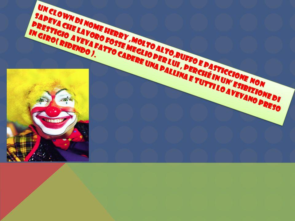 Un clown di nome Herry ,molto alto,buffo e pasticcione non sapeva che lavoro fosse meglio per lui , perché in un' esibizione di prestigio aveva fatto cadere una pallina e tutti lo avevano preso in giro( ridendo ).