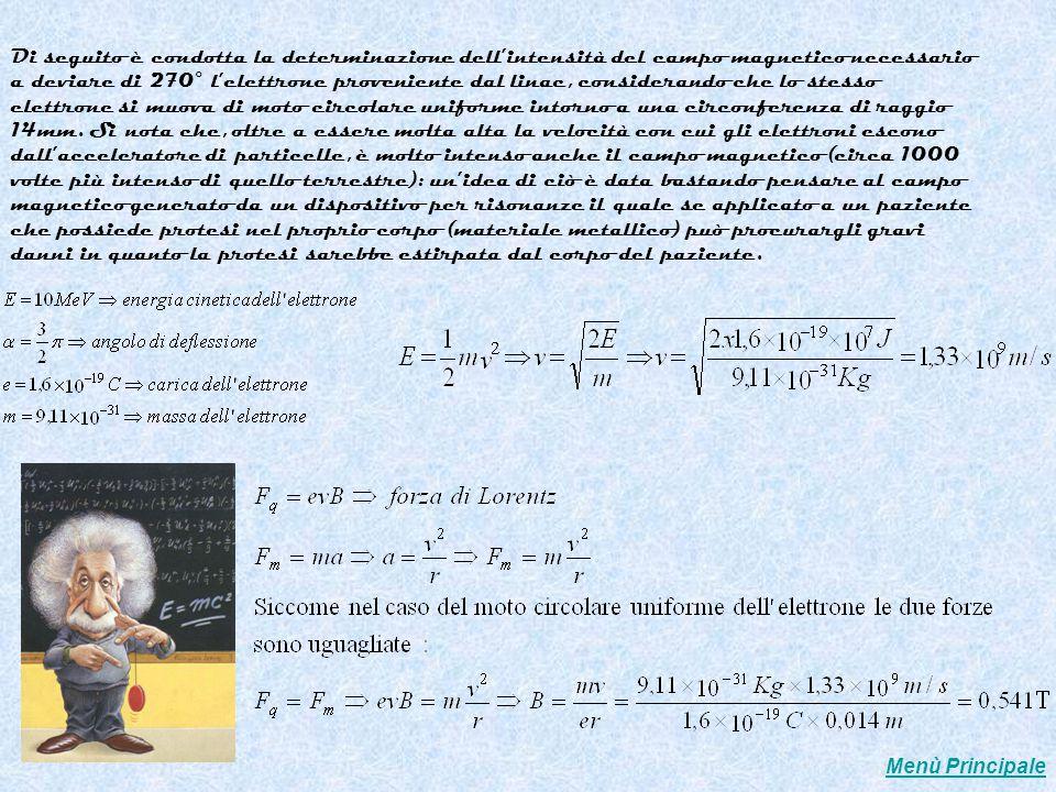 Di seguito è condotta la determinazione dell'intensità del campo magnetico necessario a deviare di 270° l'elettrone proveniente dal linac, considerando che lo stesso elettrone si muova di moto circolare uniforme intorno a una circonferenza di raggio 14mm. Si nota che, oltre a essere molta alta la velocità con cui gli elettroni escono dall'acceleratore di particelle, è molto intenso anche il campo magnetico (circa 1000 volte più intenso di quello terrestre): un'idea di ciò è data bastando pensare al campo magnetico generato da un dispositivo per risonanze il quale se applicato a un paziente che possiede protesi nel proprio corpo (materiale metallico) può procurargli gravi danni in quanto la protesi sarebbe estirpata dal corpo del paziente.