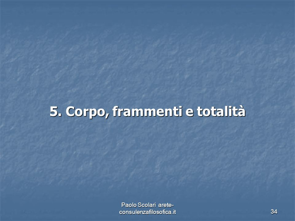 5. Corpo, frammenti e totalità