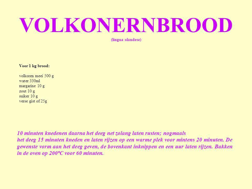 VOLKONERNBROOD (lingua olandese) Voor 1 kg brood: volkoren meei 500 g. water 330ml. margarine 10 g.