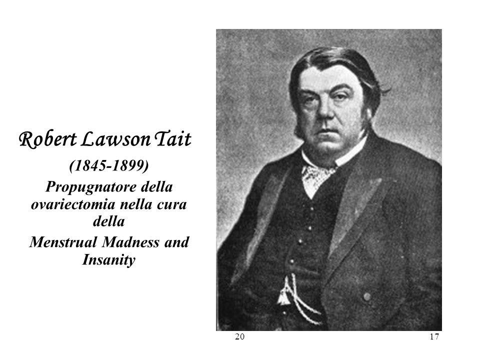 Robert Lawson Tait (1845-1899) Propugnatore della ovariectomia nella cura della. Menstrual Madness and Insanity.