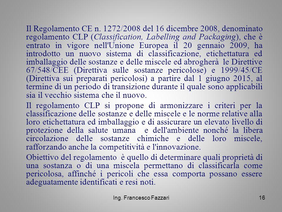 Il Regolamento CE n. 1272/2008 del 16 dicembre 2008, denominato regolamento CLP (Classification, Labelling and Packaging), che è entrato in vigore nell Unione Europea il 20 gennaio 2009, ha introdotto un nuovo sistema di classificazione, etichettatura ed imballaggio delle sostanze e delle miscele ed abrogherà le Direttive 67/548/CEE (Direttiva sulle sostanze pericolose) e 1999/45/CE (Direttiva sui preparati pericolosi) a partire dal 1 giugno 2015, al termine di un periodo di transizione durante il quale sono applicabili sia il vecchio sistema che il nuovo.