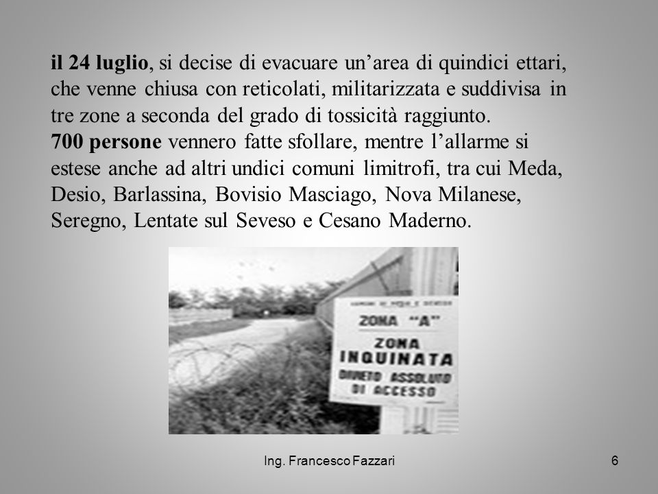 il 24 luglio, si decise di evacuare un'area di quindici ettari, che venne chiusa con reticolati, militarizzata e suddivisa in tre zone a seconda del grado di tossicità raggiunto. 700 persone vennero fatte sfollare, mentre l'allarme si estese anche ad altri undici comuni limitrofi, tra cui Meda, Desio, Barlassina, Bovisio Masciago, Nova Milanese, Seregno, Lentate sul Seveso e Cesano Maderno.