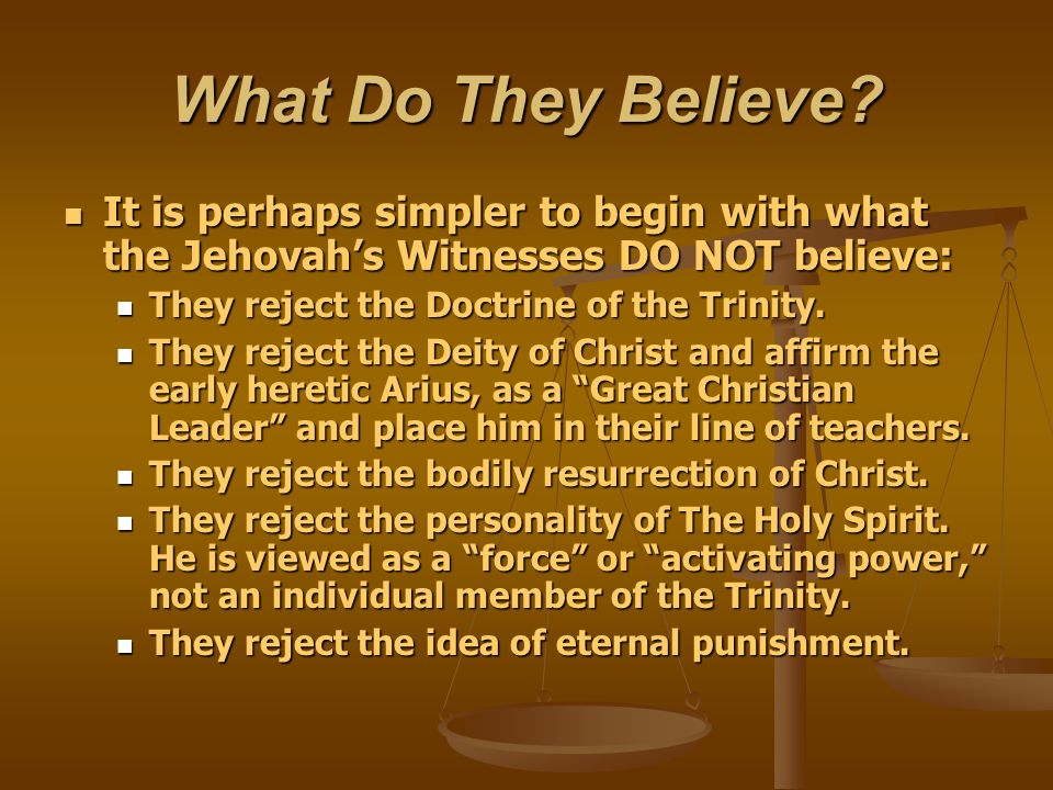 What Do They Believe It is perhaps simpler to begin with what the Jehovah's Witnesses DO NOT believe: