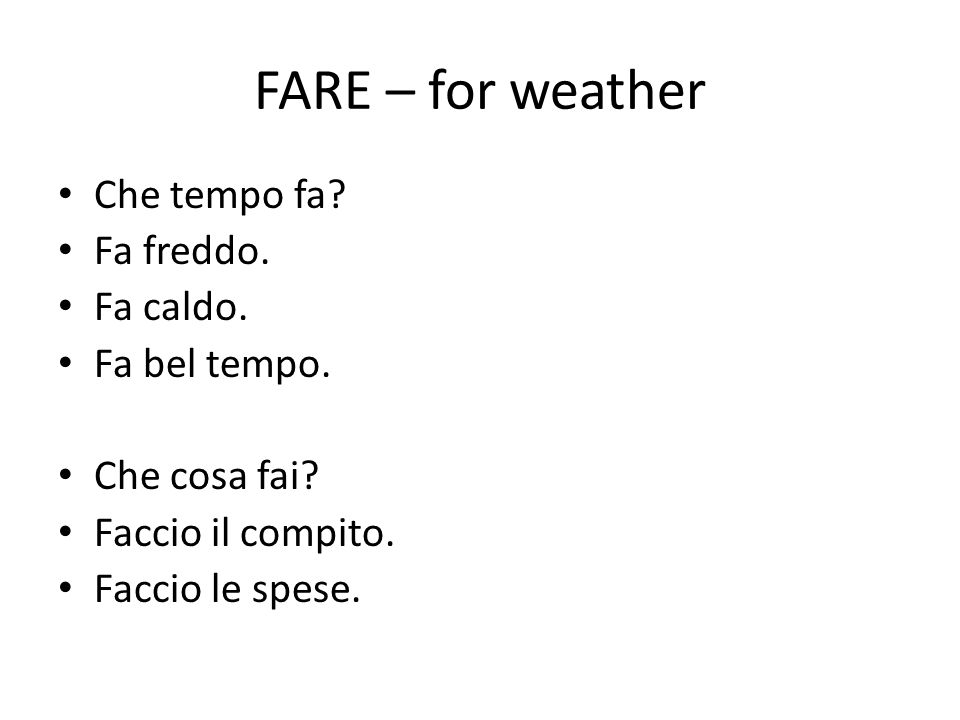 FARE – for weather Che tempo fa Fa freddo. Fa caldo. Fa bel tempo.