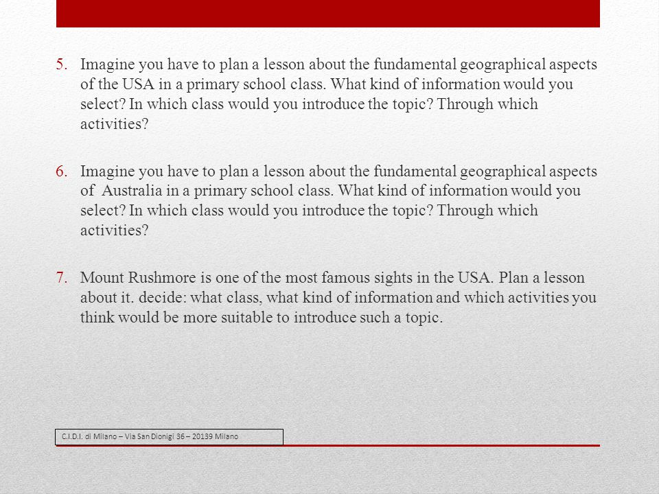 Imagine you have to plan a lesson about the fundamental geographical aspects of the USA in a primary school class. What kind of information would you select In which class would you introduce the topic Through which activities