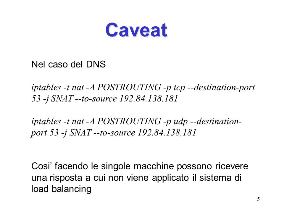 Caveat Nel caso del DNS. iptables -t nat -A POSTROUTING -p tcp --destination-port 53 -j SNAT --to-source 192.84.138.181.