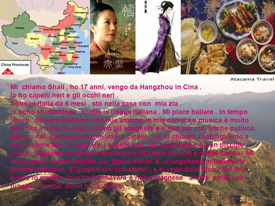 Mi chiamo Shali , ho 17 anni, vengo da Hangzhou in Cina .