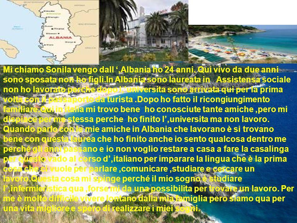 Mi chiamo Sonila vengo dall ',Albania ho 24 anni. Qui vivo da due anni