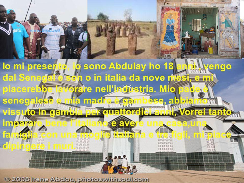 Io mi presento, io sono Abdulay ho 18 anni , vengo dal Senegal e son o in italia da nove mesi, e mi piacerebbe lavorare nell'industria.