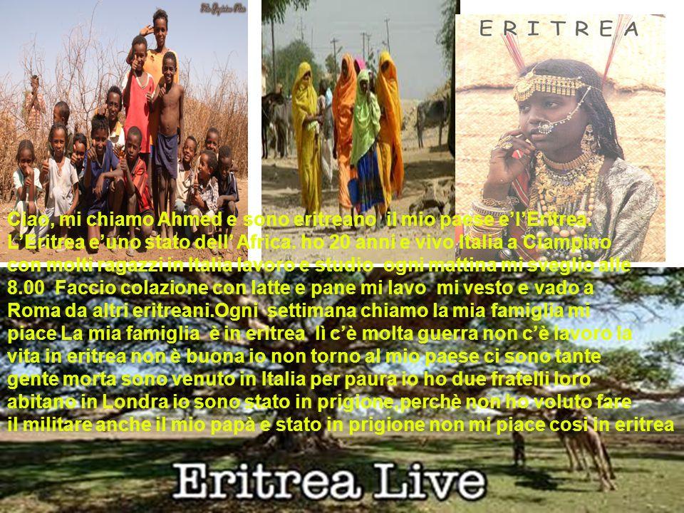 Ciao, mi chiamo Ahmed e sono eritreano il mio paese e'l'Eritrea.