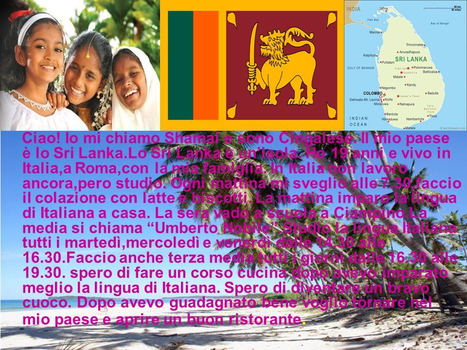 Ciao. Io mi chiamo Shamal e sono Cingalese. Il mio paese è lo Sri Lanka.Lo Sri Lanka è un'isola.