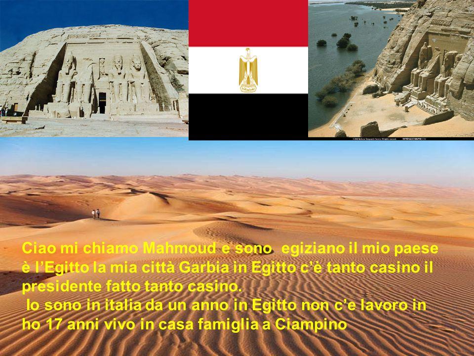 Ciao mi chiamo Mahmoud e sono egiziano il mio paese è l'Egitto la mia città Garbia in Egitto c'è tanto casino il presidente fatto tanto casino.