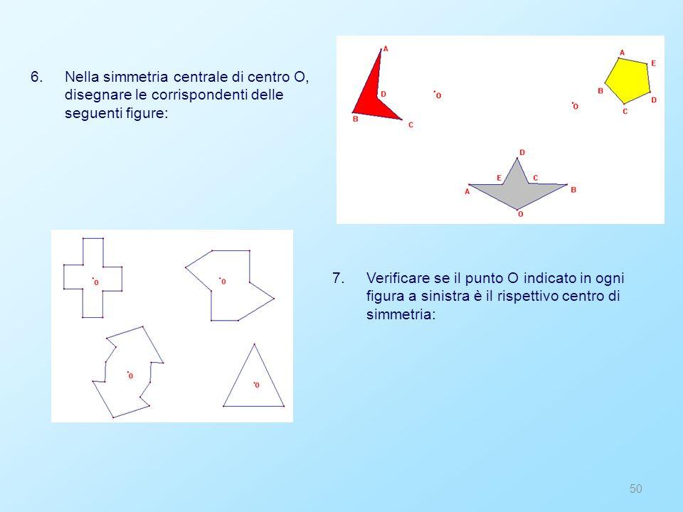 Nella simmetria centrale di centro O, disegnare le corrispondenti delle seguenti figure: