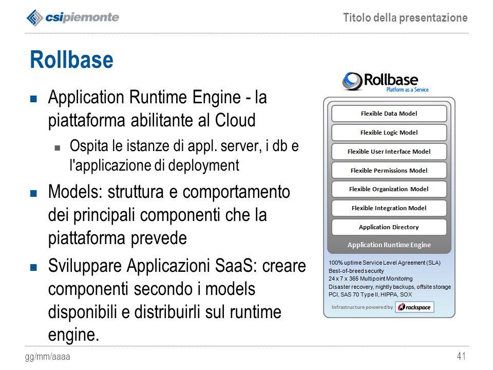 Rollbase Application Runtime Engine - la piattaforma abilitante al Cloud. Ospita le istanze di appl. server, i db e l applicazione di deployment.