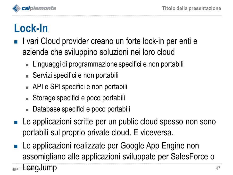 Lock-In I vari Cloud provider creano un forte lock-in per enti e aziende che sviluppino soluzioni nei loro cloud.