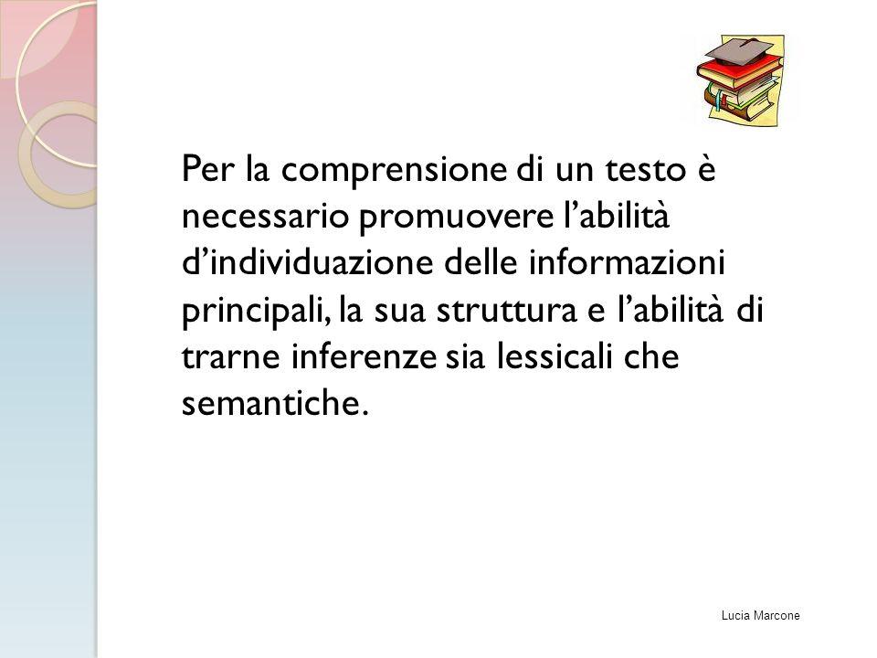 Per la comprensione di un testo è necessario promuovere l'abilità d'individuazione delle informazioni principali, la sua struttura e l'abilità di trarne inferenze sia lessicali che semantiche.