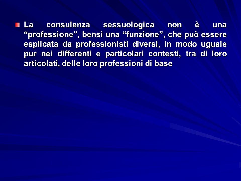 La consulenza sessuologica non è una professione , bensì una funzione , che può essere esplicata da professionisti diversi, in modo uguale pur nei differenti e particolari contesti, tra di loro articolati, delle loro professioni di base