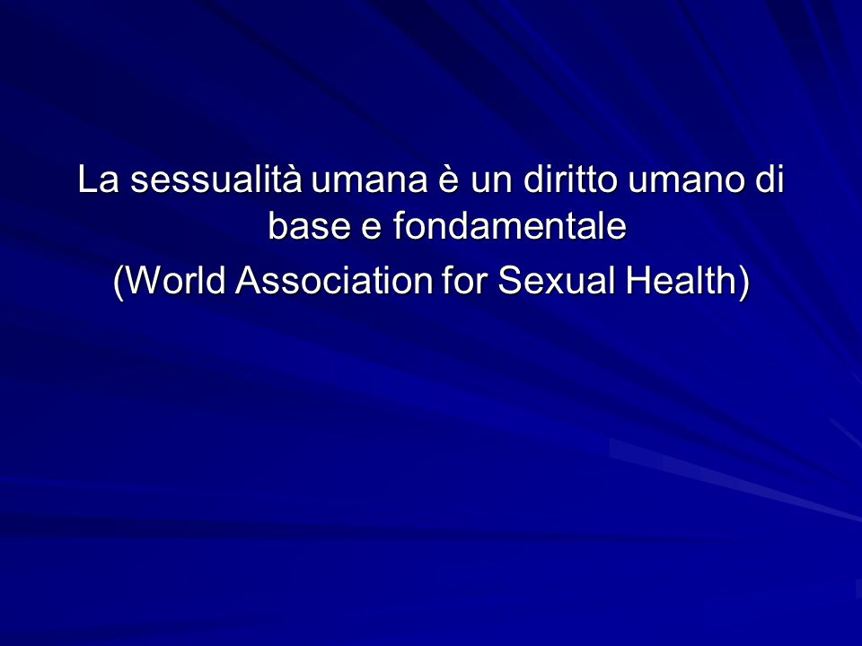 La sessualità umana è un diritto umano di base e fondamentale (World Association for Sexual Health)